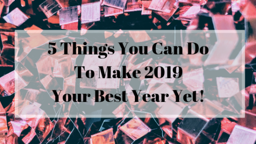 5 Things You Can Do To Make 2019 Your Best Year Yet!.png